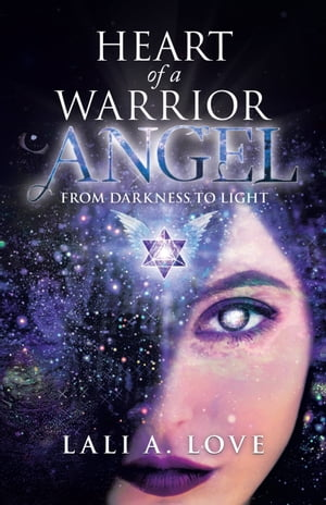 Heart of a Warrior Angel: From Darkness to Light de Lali A. Love