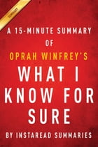 Summary of What I know For Sure: by Oprah Winfrey , Includes Analysis by Instaread Summaries