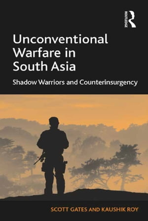Unconventional Warfare in South Asia Shadow Warriors and Counterinsurgency