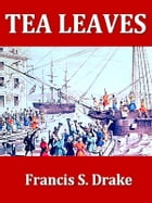 Tea Leaves: Being a collection of letters and documents relating to the shipment of tea to the American colonies by Francis S. Drake