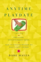 Anytime Playdate: Inside the Preschool Entertainment Boom, or, How Television Became My Baby's Best Friend by Dade Hayes