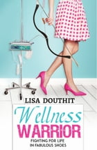 Wellness Warrior: Fighting for Life in Fabulous Shoes by Lisa Douthit