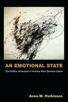 An Emotional State: The Politics of Emotion in Postwar West German Culture