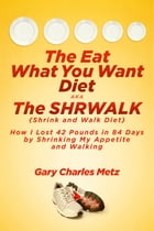 The Eat What You Want Diet, aka The Shrwalk (Shrink And Walk Diet): How I Lost 42 Pounds In 84 Days By Shrinking My Appetite and Walking by Gary Charles Metz