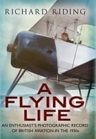 A Flying Life: An Enthusiast's Photographic Record of British Aviation in the 1930s by Richard Riding