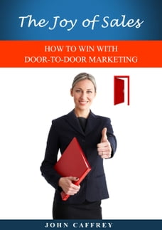 The Joy of Sales: HOW TO WIN WITH DOOR-TO-DOOR MARKETING