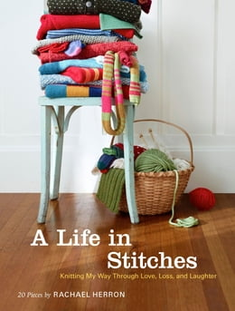 Book A Life in Stitches: Knitting My Way through Love, Loss, and Laughter by Rachael Herron