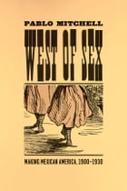 West of Sex: Making Mexican America, 1900-1930 by Pablo Mitchell