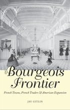 The Bourgeois Frontier: French Towns, French Traders, and American Expansion by Jay Gitlin