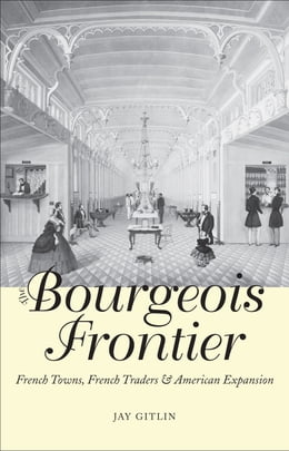 Book The Bourgeois Frontier: French Towns, French Traders, and American Expansion by Jay Gitlin