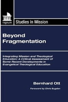 Beyond Fragmentation: Integrating Mission and Theological Education A Critical Assessment of some Recent Developments in E by Bernhard Ott