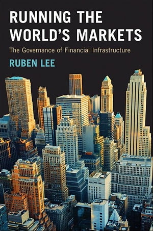 Running the World's Markets The Governance of Financial Infrastructure