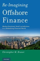 Re-Imagining Offshore Finance: Market-Dominant Small Jurisdictions in a Globalizing Financial World by Christopher M. Bruner