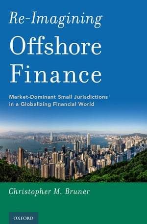 Re-Imagining Offshore Finance Market-Dominant Small Jurisdictions in a Globalizing Financial World