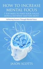 How To Increase Mental Focus: 7 Top Ways To Find Your Focus Zone & Do What Matters Most: Achieving Success Through Mental Focus by Jason Scotts