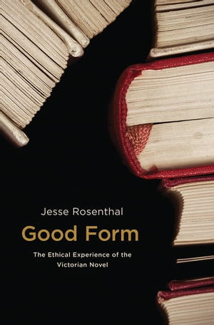 Good Form The Ethical Experience of the Victorian Novel