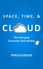 Space, Time, and Cloud: The Emerging Consumer Tech Reality by Pyrus Elwood