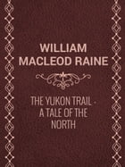 The Yukon Trail: A Tale of the North by William MacLeod Raine