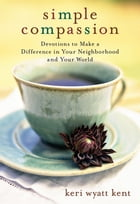 Simple Compassion: Devotions to Make a Difference in Your Neighborhood and Your World by Keri Wyatt Kent