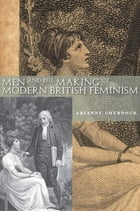 Men and the Making of Modern British Feminism by Arianne Chernock