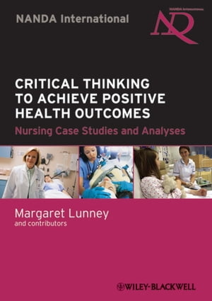 Critical Thinking to Achieve Positive Health Outcomes Nursing Case Studies and Analyses