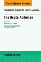 The Acute Abdomen, An Issue of Radiologic Clinics of North America 53-6, E-Book by Richard M. Gore, MD