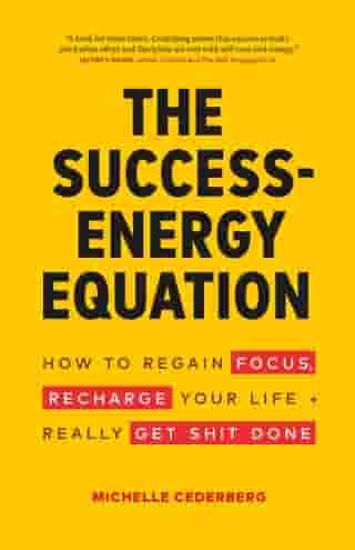 The Success-Energy Equation: How to Regain your Focus, Recharge your Life and Really Get Sh!t Done by Michelle Cederberg