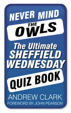 Never Mind the Owls The Ultimate Sheffield Wednesday Quiz Book