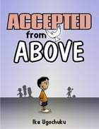 Accepted from Above by Ike Ugochuku