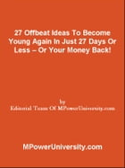 27 Offbeat Ideas To Become Young Again In Just 27 Days Or Less Or Your Money Back! by Editorial Team Of MPowerUniversity.com