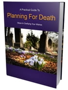 Planning for Death: A Practical Guide To Steps To Clarifying Your Wishes by Anonymous