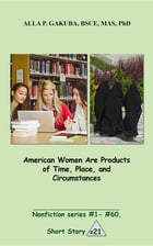 American Women Are Products of Time, Place, and Circumstances.: SHORT STORY #21. Nonfiction series # 1 - # 60. by Alla P. Gakuba