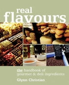 Real Flavours: The Handbook of Gourmet & Deli Ingredients by Glynn Christian