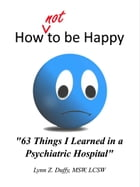 How Not To Be Happy: 63 Things I Learned In A Psychiatric Hospital