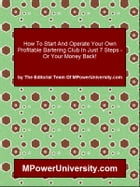 How To Start And Operate Your Own Profitable Bartering Club In Just 7 Steps - Or Your Money Back! by Editorial Team Of MPowerUniversity.com