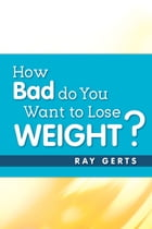 How Bad Do You Want to Lose Weight? by Ray  Gerts