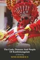 The Gods, Demons and People of Kunhimangalam by Sunil Kumar K N