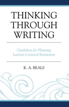 Thinking through Writing: Guidelines for Planning Learner-Centered Instruction by K. A. Beals