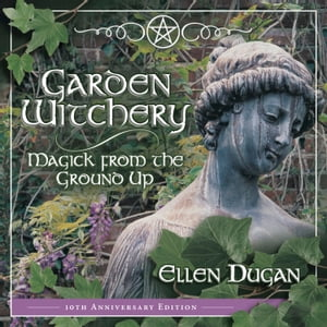 Garden Witchery: Magick from the Ground Up by Ellen Dugan