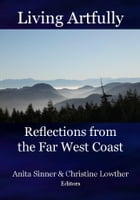 Living Artfully: Reflections from the Far West Coast by Anta Sinner & Christine Lowther