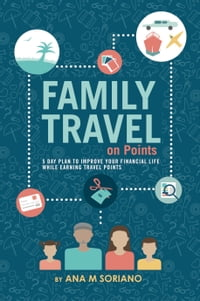 Family Travel On Points: 5 Day Plan to Improve Your Financial Life While Earning Travel Points