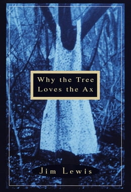 Book Why the Tree Loves the Ax by Jim Lewis