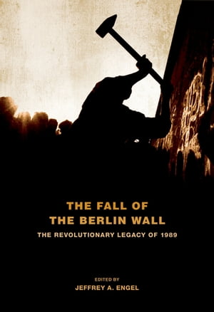 The Fall of the Berlin Wall The Revolutionary Legacy of 1989