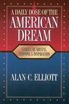 A Daily Dose of the American Dream: Stories of Success, Triumph, and Inspiration by Alan Elliott