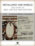 METALLURGY AND WHEELS - The Story of Men, Metals and Motors by General Motors Corporation