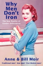 Why Men Don't Iron: The New Reality of Gender Differences by Anne Moir