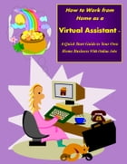 How to Work from Home as a Virtual Assistant - A Quick Start Guide to Your Own Home Business and Online Jobs by Sharon Copeland