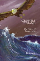 Crumble or Stand: The Power of Forgiveness by Toni Ann