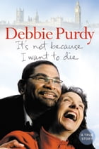 It's Not Because I Want to Die by Debbie Purdy