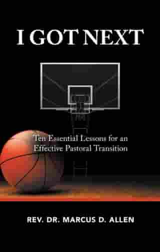 I Got Next: Ten Essential Lessons for an Effective Pastoral Transition by Rev. Dr. Marcus D. Allen